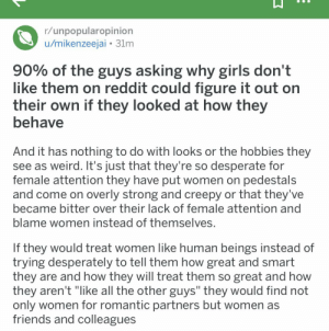 """Creepy, Desperate, and Friends: r/unpopularopinion  u/mikenzeejai 31m  90% of the guys asking why girls don't  like them on reddit could figure it out on  their own if they looked at how they  behave  And it has nothing to do with looks or the hobbies they  see as weird. It's just that they're so desperate for  female attention they have put women on pedestals  and come on overly strong and creepy or that they've  became bitter over their lack of female attention and  blame women instead of themselves.  If they would treat women like human beings instead of  trying desperately to tell them how great and smart  they are and how they will treat them so great and how  they aren't """"like all the other guys"""" they would find not  only women for romantic partners but women as  friends and colleagues My friend said I should post this here"""