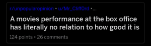Movies, Reddit, and Box Office: r/unpopularopinion u/Mr CliffOrd  A movies performance at the box office  has literally no relation to how good it is  124 points 26 comments I really like most the other things about reddit dark mode but this just hurts to look at.