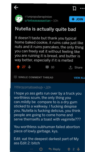 Ass, Bad, and Baked: r/unpopularopinion  u/sebaaaaaaastian 10h  JOIN  Nutella is actually quite bad  It doesn't taste but thank you typical  home baked cookie, it ruins cake just like  nuts and it ruins pancakes, the only thing  you can freely eat it without feeling like  you are ruining it is bread, and butter is  way better, especially if it is melted  27  1t Share  10  SINGLE COMMENT THREAD  VIEW ALL  Hitlerscomatosebogy 10h  I hope yo ass gets run over by a truck you  worthless scum, the only thing you  can.mildly be compare to is a dry gum  sticked to a walkway. I fucking despise  you, Nutella is fucking delicius, you think  people are going to come home and  serve themselfs a toast with vegimite???  You worthless subhuman failed abortion  piece of lowly garbage, kys.  Edit: eat the deepest darkest part of My  ass Edit 2: bitch  Reply  2  : Calm down m8