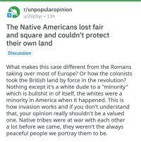 "America, Dude, and Lost: r/unpopularopinion  u/Ziiphyr 13h  l he Native Americans lost fair  and square and couldn't protect  their own land  Discussion  What makes this case different from the Romans  taking over most of Europe? Or how the colonists  took the British land by force in the revolution?  Nothing except it's a white dude to a ""minority""  which is bullshit in of itself, the whites were a  minority in America when it happened. This is  how invasion works and it you don't understand  that, your opinion really shouldn't be a valued  one. Native tribes were at war with each other  a lot before we came, they weren't the always  peaceful people we portray them to be"