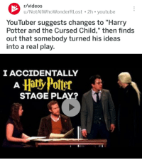 """Harry Potter And The Cursed Child: r/videos  u/NotAlIWhoWonderRLost 2h youtube  YouTuber suggests changes to """"Harry  Potter and the Cursed Child,"""" then finds  out that somebody turned his ideas  into a real play.  IACCIDENTALLY  HartyPolter  STAGE PLAY?"""