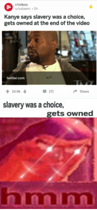 Kanye, Twitter, and Videos: r/videos  u/salawm 2h  Kanye says slavery was a choice,  gets owned at the end of the video  twitter.com  10.9k ↓  Share  slavery was a choice,  gets owned  nmnn <p>It was his choice</p>