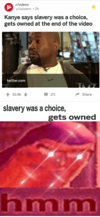 "Kanye, Twitter, and Videos: r/videos  u/salawm 2h  Kanye says slavery was a choice,  gets owned at the end of the video  twitter.com  10.9k  Share  slavery was a choice,  gets owned  nmmn <p>Buy for freedom via /r/MemeEconomy <a href=""https://ift.tt/2G8gAqD"">https://ift.tt/2G8gAqD</a></p>"
