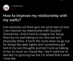 Lost, Date, and How To: r/waifuism  u.  How to improve my relationship with  my waifu?  Can anybody out there give me some tips on how  I can improve my relationship with Suzuha?  Sometimes i find it hard to imagine her being  there by me and talking to me whe she isn't  physically there. it hurts the most when we go out  for things like date nights and I sometimes get  lost in my own thoughts and don't end up talking  to her as much as I would like. i don't want her to  feel like I'm ignoring her but I'm afraid that's what  I look like. This is just depressing