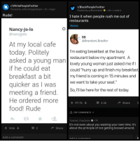 "R Blackpeopletwitter: r/WhitePeopleTwitter  Posted by u/AliceTrippDaGain 1h imgur  r/BlackPeopleTwitter  Posted by u/Bmchris44 . 8h-.redd.it  Rude!  I hate it when people rush me out of  restaurants  Memes  Nancy-Jo-lo  @nancyjolo  @BrandonLBradfor  At my local cafe  today. Politely  asked a voung man  if he could eat  breakfast a bit  quicker as I was  meeting a friend.  He ordered more  food! Rude  I'm eating breakfast at the busy  restaurant below my apartment. A  lovely young woman just asked me if  could ""hurry up and finish my breakfast  my friend is coming in 15 minutes and  we want to take your seat.""  So, I'Il be here for the rest of today  her  97.7k  2.1k  Share  TOP COMMENTS  Toasted_FlapJacks S 7h  It's not even about you wasting your own time; it's  Vote  Share about the principle of not getting bossed around  Add a comment  Add a comment"