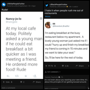 "Blackpeopletwitter, Food, and Memes: r/WhitePeopleTwitter  Posted by u/AliceTrippDaGain 1h imgur  r/BlackPeopleTwitter  Posted by u/Bmchris448h i.redd.it  Rude!  I hate it when people rush me out of  restaurants  Memes  Nancy-Jo-lo  @nancyjolo  At my local cafe  today. Politely  asked a voung man  if he could eat  breakfast a bit  quicker as I was  meeting a friend  He ordered more  food! Rude  @BrandonLBradfor  I'm eating breakfast at the busy  restaurant below my apartment. A  lovely young woman just asked me if  could ""hurry up and finish my breakfast  my friend is coming in 15 minutes and  we want to take your seat  So, l'll be here for the rest of today  197.7  2.1k  Share  1 TOP COMMENTS  Toasted_FlapJacks S.7h  It's not even about you wasting your own time; it's  Vote  Share about the principle of not getting bossed around  Add a comment  Add a comment This belongs on both the subs."