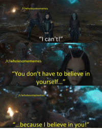 """How, Via, and Believe: /r/wholesomememes  """"I can't!'""""  /r/wholesomememes  You don't have to believe in  yourself...""""  /r/wholesomememe  because I believe in you!"""" <p>How visiting /r/wholesomememes is like. via /r/wholesomememes <a href=""""https://ift.tt/2JWNHjz"""">https://ift.tt/2JWNHjz</a></p>"""