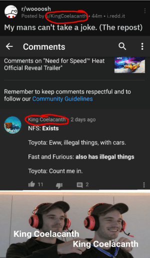 """Cars, Community, and Toyota: r/woooosh  Posted by u/KingCoelacanth 44m i.redd.it  My mans can't take a joke. (The repost)  Comments  NFS  Comments on """"Need for Speed T Heat  Official Reveal Trailer""""  Remember to keep comments respectful and to  follow our Community Guidelines  King Coelacanth 2 days ago  NFS: Exists  Toyota: Eww, illegal things, with cars.  Fast and Furious: also has illegal things  Toyota: Count me in.  11  King Coelacanth  King Coelacanth King Coelacanth"""