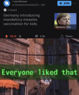 Reddit, Germany, and Kids: r/worldnews  +JOIN  u/UnstatesmanlikeChi 12h  S 1 Award  Germany introducing  mandatory measles  vaccination for kids  apnews.com  LShare  40.1k  2.5k  Everyone liked that  2-4 *Happiness noises*