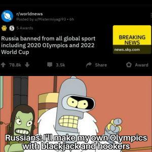 Infact forget the Olympics part.: r/worldnews  Posted by u/Mistermiyagi93 • 6h  S 5 Awards  BREAKING  NEWS  Russia banned from all global sport  including 2020 Olympics and 2022  World Cup  news.sky.com  1 78.8k  Award  3.5k  Share  Russians: Fl make my own Olympics  with blackjackand hookers Infact forget the Olympics part.