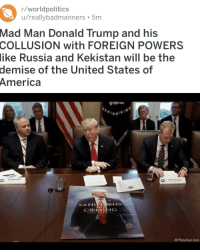 America, Donald Trump, and Sang: r/worldpolitics  u/reallybadmanners 5m  Mad Man Donald Trump and his  COLLUSION with FOREIGN POWERS  like Russia and Kekistan will be the  demise of the United States of  America  SANG  NS  CⓛMING  AP Photo/Evan Vucci