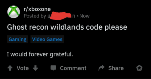 Video Games, Forever, and Games: r/xboxone  Posted by  |1 = Now  Ghost recon wildlands code please  Gaming Video Games  I would forever grateful.  tVote  Share  Comment Forever would he greatful