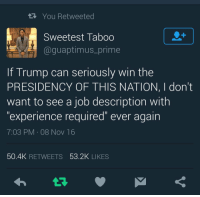 """Blackpeopletwitter, Run, and Fuck: R You Retweeted  Sweetest Taboo  @guaptimus_prime  If Trump can seriously win the  PRESIDENCY OF THIS NATION, I dont  want to see a job description with  """"experience required"""" ever again  7:03 PM 08 Nov 16  50.4K RETWEETS 53.2K LIKES <p>Fuck ya job, I&rsquo;ll go run for president instead. (via /r/BlackPeopleTwitter)</p>"""