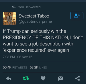 """Run, Fuck, and Trump: R You Retweeted  Sweetest Taboo  @guaptimus_prime  If Trump can seriously win the  PRESIDENCY OF THIS NATION, I dont  want to see a job description with  """"experience required"""" ever again  7:03 PM 08 Nov 16  50.4K RETWEETS 53.2K LIKES Fuck ya job, Ill go run for president instead."""