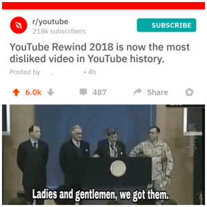 Dank, Memes, and Target: r/youtube  218k subscribers  SUBSCRIBE  YouTube Rewind 2018 is now the most  disliked video in YouTube history.  Posted by  . 4h  4 6.0k  487  Share  Ladies and gentlemen, we got them. We did it. (First time OC) by Sebasjinn MORE MEMES