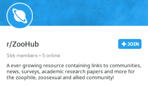 Community, News, and Academic: r/ZooHub  +JOIN  166 members 5 online  A ever growing resource containing links to communities,  news, surveys, academic research papers and more for  the zoophile, zoosexual and allied community! Why is this a subreddit?