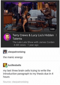 ": R00OSEVELT  TH  oW  "" JAMES  CORDEN  3:05  Terry Crews & Lucy Liu's Hidden  Talents  The Late Late Show with James Corden  4.6M views 1 year ago  cleopatronising  the manic energy  lucillesballs  my last three brain cells trying to write the  introduction paragraph to my thesis due in 4  hours  Source: cleopatronising"