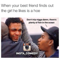 I got you homie dont trip 😂😂😂: When your best friend finds out  the girl he likes is a hoe  Don't trip nigga damn, there's  plenty of fish in the ocean  INSTA COMEDY I got you homie dont trip 😂😂😂