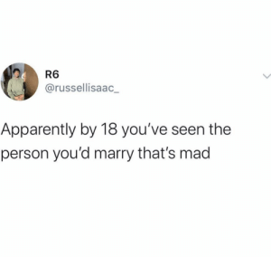 Thoughts on this? ?? https://t.co/1mfnpjpNqS: R6  @russellisaac  Apparently by 18 you've seen the  person you'd marry that's mad Thoughts on this? ?? https://t.co/1mfnpjpNqS