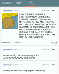 /r9k/  BOARDS  /R9K/  31316121  Anonymous  31316121  9 min. ago  HOW THE FUCK DO I GET A  GIRLFRIEND? HOW DO FUCKING  NORMIES DO IT??? YOU GUYS TOLD  ME TO CURE AUTISM AND I DID, YOU  TOLD ME I JUST HAVE TO TRY THAT IT  IS A GAME OF NUMBERS AND I TRIED,  YOU TOLD ME TO GET A JOB AND  I DID AND STILL CANT ATTRACT A  SINGLE FUCKING FEMALE WHAT THE  FUCK IM NOT EVEN UGLY  REPLY  0 REPLIES  1 IMAGE  7 min. ago  Anonymous  3131 6153  you get one by not being an ugly autist  LMAOOOOOOOOOOO stupid virgin  6 min. ago  Anonymous  31316158  Maybe you smell as shitty as your personality. Robot can't get a gf