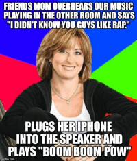 """This is why my friend doesn't want his mom to host parties.: FRIENDS MOM OVERHEARS OUR MUSIC  PLAYING IN THE OTHER ROOM AND SAYS  """"I DIDNT KNOWYOU GUYS LIKE RAP""""  PLUGS HER IPHONE  INTO THE SPEAKERIAND  PLAYS """"BOOM BOOM Pow""""  img flip-com This is why my friend doesn't want his mom to host parties."""