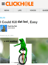 me irl: ECLICKH LE  NEWS  LIFE  VOICES  BLOG  I Could Kill  dat boi  Easy  fred the fish  RARE MEME  Posted July 24, 2015  o shit waddup  QUIZZE me irl