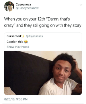 "Crazy, Dank, and Memes: Ra  Caseanova  @Caseyeenknow  When you on your 12th ""Damn, that's  crazy"" and they still going on with they story  nursereed@itsjassssss  Caption this  Show this thread  8/26/18, 9:38 PM When youre thinking of how to escape the convo by HRMisHere MORE MEMES"