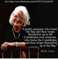 "Memes, Molly, and Constitution: (RA) https://www.facebook.com/LIWIWUITMABOIP  ""I prefer someone who burns  the flag and then wraps  themselves up in the  Constitution over someone  who burns the Constitution  nd then wraps themselves  up in the flag.""  Molly Ivins (RA)"