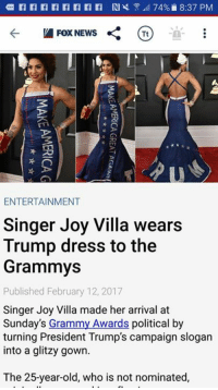#AWESOME  ~SS: ra ra ra ra ra ra ra ra RIK  74% 8:37 PM  Fox News  Tt  ENTERTAINMENT  Singer Joy Villa wears  Trump dress to the  Grammys  Published February 12, 2017  Singer Joy Villa made her arrival at  Sunday's Grammy Awards political b  turning President Trump's campaign slogan  into a glitzy gown.  The 25-year-old, who is not nominated, #AWESOME  ~SS