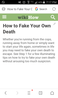 "Fake, Life, and Memes: RA62%7:17 PM  How to Fake Your C G SearchIC  wikiHow  How to Fake Your Own  Death  Whether you're running from the cops,  running away from home or simply want  to start your life again, sometimes in life  you may need to fake your own death to  escape. See Step 1 for a few illuminating  tips on how to try to fake your own death  without arousing too much suspicion. <p>Wiki how&rsquo;s how to fake your own death, WITH PICTURES! via /r/memes <a href=""http://ift.tt/2qlK6lF"">http://ift.tt/2qlK6lF</a></p>"