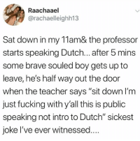 "Fucking, Hungry, and Memes: Raachaael  @rachaelleighh13  Sat down in my 11am& the professor  starts speaking Dutch... after 5 mins  some brave souled boy gets up to  leave, he's half way out the door  when the teacher says ""sit down l'm  just fucking with y'all this is public  speaking not intro to Dutch"" sickest  joke I've ever witnessed.. I'm so hungry"