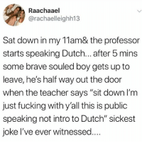 "Fucking, Memes, and Savage: Raachaael  @rachaelleighh13  Sat down in my 11am& the professor  starts speaking Dutch... after 5 mins  some brave souled boy gets up to  leave, he's half way out the door  when the teacher says ""sit down l'm  just fucking with y'all this is public  speaking not intro to Dutch"" sickest  joke I've ever witnessed.. This professor a savage 😂🤦‍♂️ WSHH"