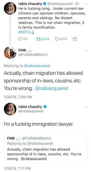 7/11, Children, and Family: rabia chaudry@rabiasquared. 2h  He is fucking lying. Under current law  citizens can sponsor children, spouses,  parents and siblings. No distant  relatives. This is not chain migration, it  is family reunification  #SOTU  107 t 2,544 9,014  FMB  @FullMetalBitch3  Replying to @rabiasquared  Actually, chain migration has allowed  sponsorship of in-laws, cousins, etc  You're wrong. @rabiasquared  1/30/18, 7:08 PM   rabia chaudry  @rabiasquared  I'm a fucking immigration lawyer.  FMB % @FullMetalBitch3  Replying to @rabiasquared  Actually, chain migration has allowed  sponsorship of in-laws, cousins, etc. You're  wrong. @rabiasquared  1/30/18, 7:11 PM
