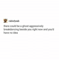 Memes, Yolo, and Ghost: rabioheab  there could be a ghost aggressively  breakdancing beside you right now and you'd  have no idea yolo