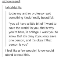 """Memes, 🤖, and Professor: rabtownsend:  tahtahtahtia  today my anthro professor said  something kindof really beautiful:  """"you all have a little bit of """"l want to  save the world' in you, that's why  you're here, in college. want you to  know that it's okay if you only save  one person, and it's okay if that  person is you""""  I feel like a few people l know could  stand to read this https://t.co/o2GG5ctlDg"""