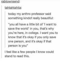 """Memes, 🤖, and Professor: rabtownsend:  tahtahtahtia.  today my anthro professor said  something kindof really beautiful:  """"you all have a little bit of """"l want to  save the world' in you, that's why  you're here, in college. want you to  know that it's okay if you only save  one person, and it's okay if that  person is you""""  I feel like a few people l know could  stand to read this. https://t.co/HFfFWhMJMD"""