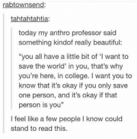 """Beautiful, College, and Okay: rabtownsend:  tahtahtahtia:  today my anthro professor said  something kindof really beautiful:  """"you all have a little bit of 'I want to  save the world' in you, that's why  you're here, in college. I want you to  know that it's okay if you only save  one person, and it's okay if that  person is you""""  I feel like a few people I know could  stand to read this. everyone should be able to relate to this https://t.co/3jflwbEmkj"""