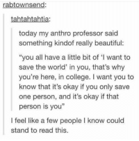"""Beautiful, College, and Okay: rabtownsend:  tahtahtahtia:  today my anthro professor said  something kindof really beautiful:  """"you all have a little bit of 'I want to  save the world in you, that's why  you're here, in college. I want you to  know that it's okay if you only save  one person, and it's okay if that  person is you  I feel like a few people I know could  stand to read this. Everyone should be able to relate to this https://t.co/UDcN5valkZ"""
