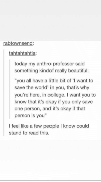 "Beautiful, College, and Tumblr: rabtownsend:  tahtahtahtia:  today my anthro professor said  something kindof really beautiful:  ""you all have a little bit of I want to  save the world' in you, that's why  you're here, in college. I want you to  know that it's okay if you only save  one person, and it's okay if that  person is you""  I feel like a few people I know could  stand to read this. Tumblr can be wholesome"