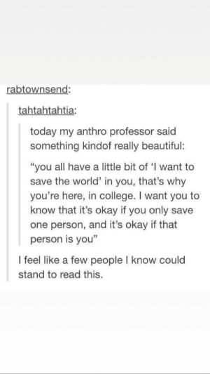 "Not a meme but wholesome: rabtownsend:  tahtahtahtia:  today my anthro professor said  something kindof really beautiful:  ""you all have a little bit of 'I want to  save the world"" in you, that's why  you're here, in college. I want you to  know that it's okay if you only save  one person, and it's okay if that  person is you""  I feel like a few people I know could  stand to read this. Not a meme but wholesome"