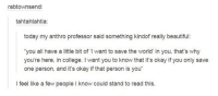 """Beautiful, College, and Dank: rabtownsend:  tahtahtahtia:  today my anthro professor said something kindoff really beautiful:  """"you all have a little bit of """"I want to save the world' in you, that's why  you're here, in college. I want you to know that it's okay if you only save  one person, and it's okay ifthat person is you  I feel like a few people l know could stand to read this."""