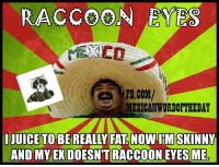 Ex's, Juice, and fb.com: RACCOON EYES  FB.COM/  MEXICAN WORDOFIHEDAY  I JUICE TO  AND MY EX DOESN'T RACCOON EYES ME Raccoon eyes :D