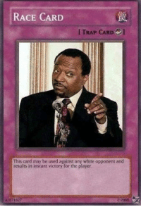 "Whoa that ""Yu-Gi-Oh"" card ~Ezio: RACE CARD  TRAP CARD  This card may be used against any white opponent and  results in instant victory for the player.  11871827  2009 Whoa that ""Yu-Gi-Oh"" card ~Ezio"