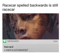 Memes, Harvard, and Mind: Racecar spelled backwards is still  racecar  MESSAGES  now  Harvard  u want a scholarship? Mind blown