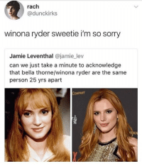 rach  @dunckirks  winona ryder sweetie i'm so sorry  Jamie Leventhal @jamie_lev  can we just take a minute to acknowledge  that bella thorne/winona ryder are the same  person 25 yrs apart  COMPANY Don't compare Winona to that snake. - Sebastian