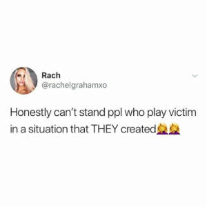 Real talk💯: Rach  @rachelgrahamxo  Honestly can't stand ppl who play victim  in a situation that THEY created Real talk💯