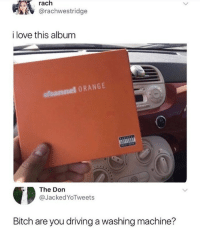 Bitch, Driving, and Love: rach  @rachwestridge  i love this album  aloannel ORANGE  IS  The Don  @JackedYoTweets  Bitch are you driving a washing machine? When loving your washing machine goes too far