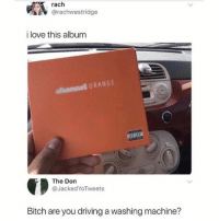 Bitch, Driving, and Love: rach  @rachwestridge  i love this album  asannel ORANGE  The Don  @JackedYoTweets  Bitch are you driving a washing machine? wtf is that thing…?