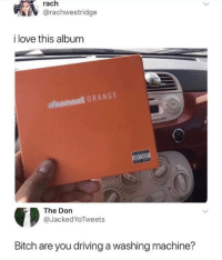Bitch, Driving, and Love: rach  @rachwestridge  i love this album  slhannel ORANGE  The Don  @JackedYoTweets  Bitch are you driving a washing machine?