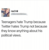 America, Feminism, and Friends: rach  Teenagers hate Trump because  Twitter hates Trump not because  they know anything about his  political views. ACcuRate @guns_are_fun_💐 - Follow my backup - 🇺🇸 @americanalice 🇺🇸 ✨Tags your friends ✨ - - ❤️🇺🇸🙏🏻 politicians racist gop conservative republican liberal democrat libertarian Trump christian feminism atheism Sanders Clinton America patriot muslim bible religion quran lgbt government BLM abortion traditional capitalism makeamericagreatagain maga president